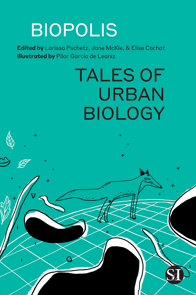 Cover of Biopolis Tales of Urban Biology Biopolis: Tales of Urban Biology Edited by Larissa Pschetz, Jane McKie, and Elise Cachat.